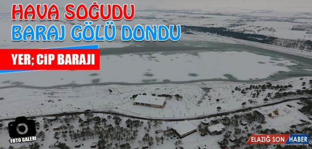 Elazığ'da kar yağışının etkili olmasının ardından son bir haftadır -5 ile - 10 derecede arasında hissedilen soğuk hava, Cip Baraj Gölünün büyük bir bölümünü dondurdu.