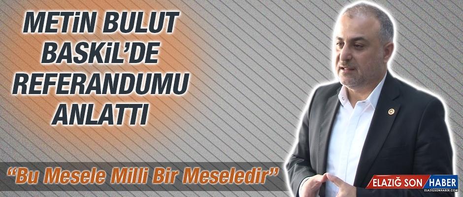Metin Bulut Baskil'de Referandumu Anlattı