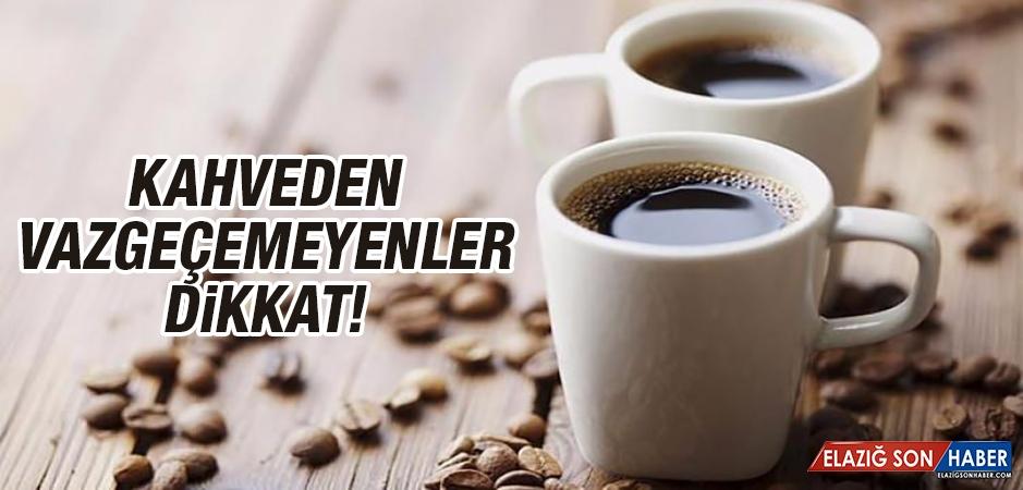 Kahveden Vazgeçemeyenler Dikkat!