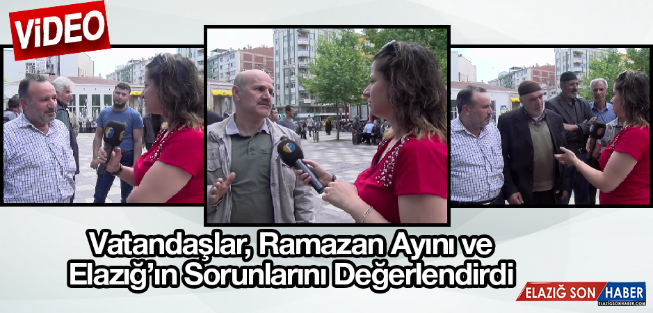 Vatandaşlar, Ramazan Ayını Ve Elazığ'ın Sorunlarını Değerlendirdi