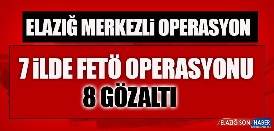 Elazığ Merkezli 7 İlde FETÖ Operasyonu