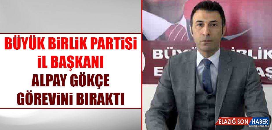 Büyük Birlik Partisi İl Başkanı Alpay Gökçe, Görevini Bıraktı