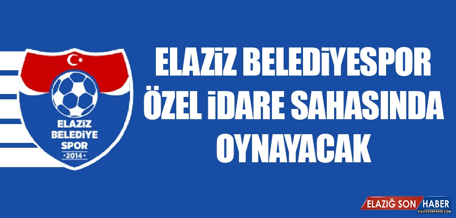 Elaziz Belediyespor, Özel İdare Sahasında Oynayacak