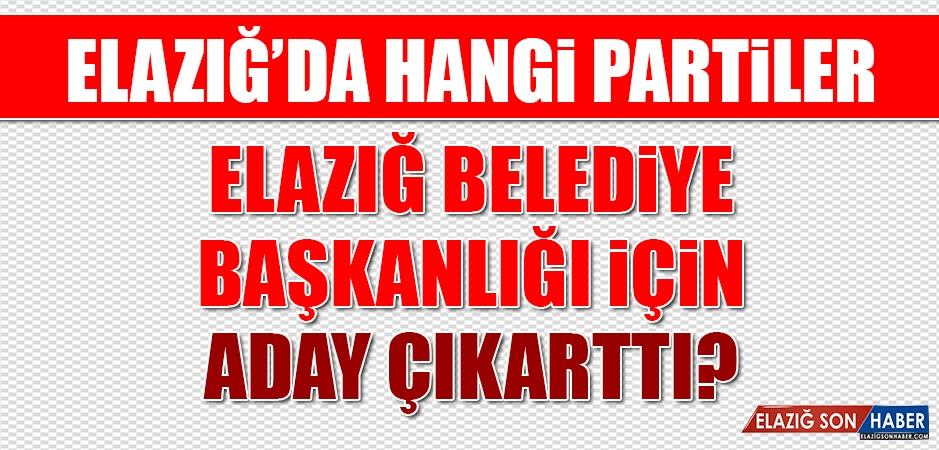 Elazığ'da Hangi Partiler Elazığ Belediye Başkanlığı İçin Aday Çıkarttı?