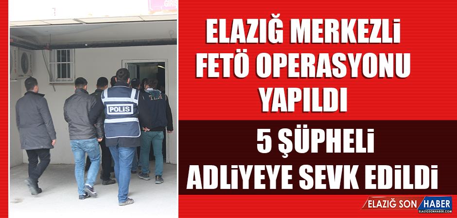 Elazığ Merkezli FETÖ Operasyonu Yapıldı, 5 Şüpheli Adliyeye Sevk Edildi