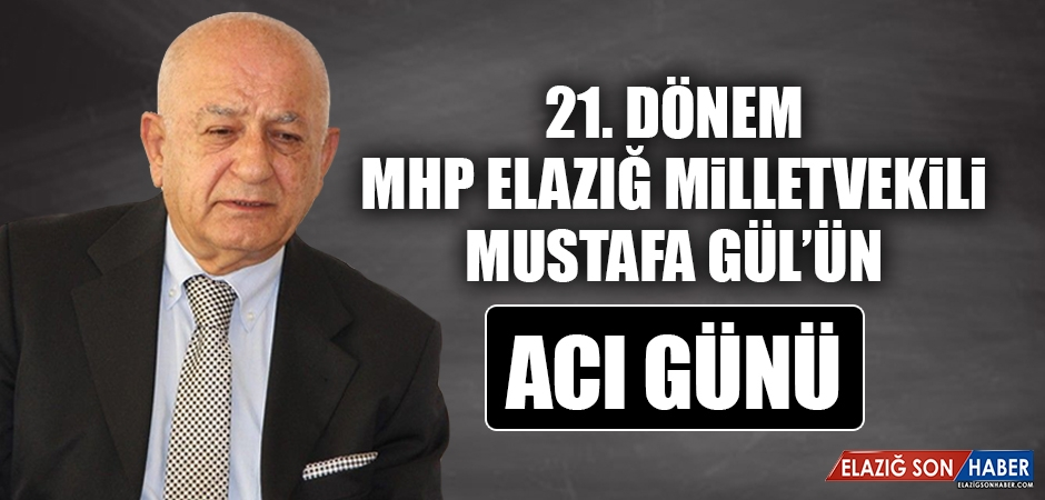MHP Elazığ Eski Milletvekili Mustafa Gül'ün Acı Günü