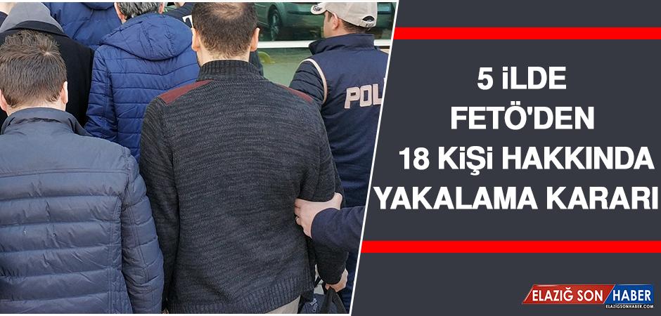 5 İlde Fetö'den 18 Kişi Hakkında Yakalama Kararı