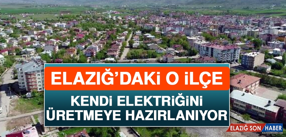 Elazığ'daki O İlçe Kendi Elektriğini Üretmeye Hazırlanıyor