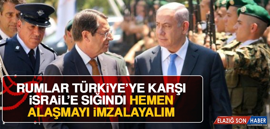 Rumlar Türkiye'ye Karşı İsrail'e Sığındı, Hemen Anlaşmayı İmzalayalım