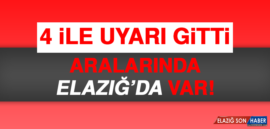 4 İLE UYARI GİTTİ! ARALARINDA ELAZIĞ'DA VAR!