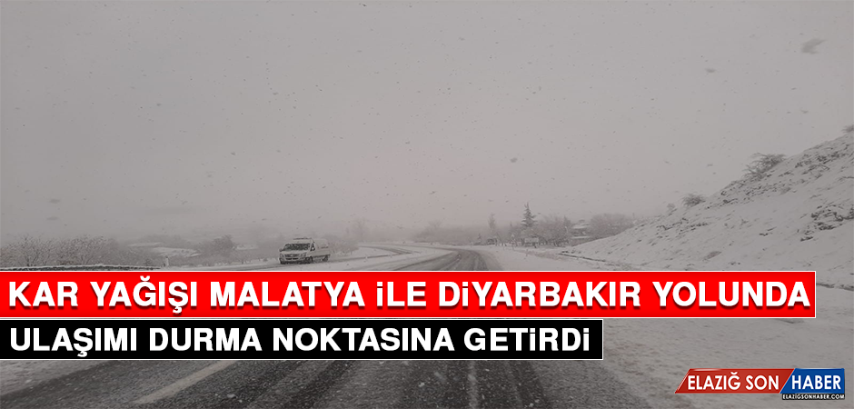 Kar Yağışı Malatya İle Diyarbakır Yolunda Ulaşımı Durma Noktasına Getirdi