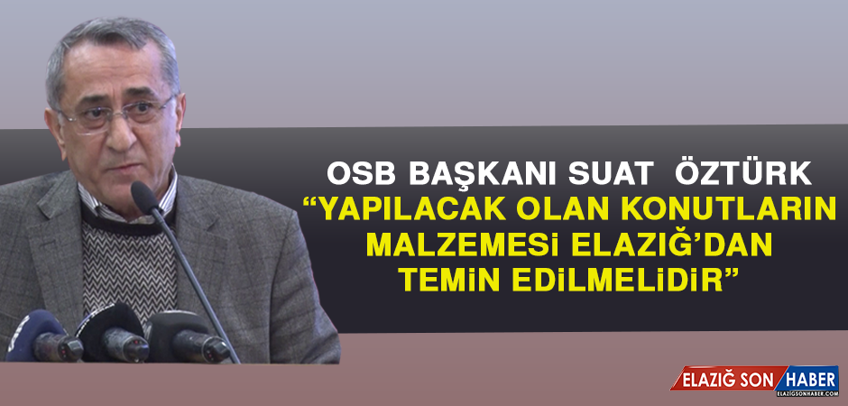 OSB Başkanı Öztürk: Yapılacak Olan Konutların Malzemesi Elazığ'dan Temin Edilmelidir