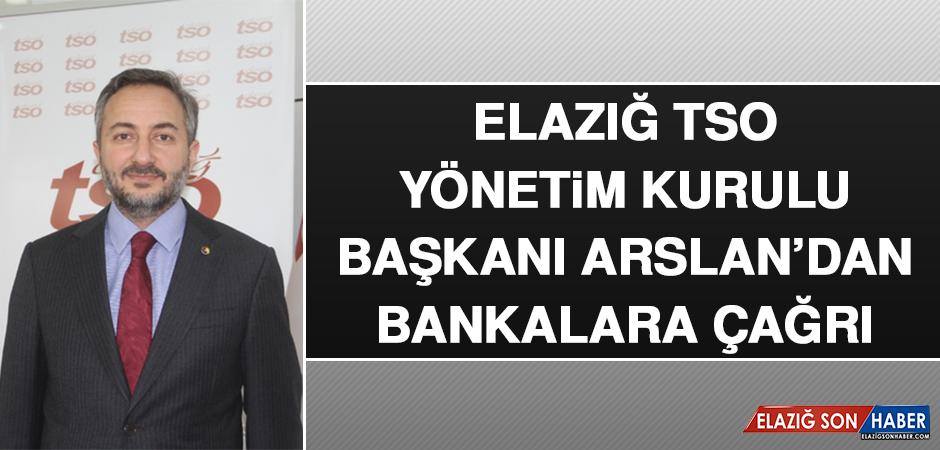 Elazığ TSO Yönetim Kurulu Başkanı Arslan'dan Bankalara Çağrı