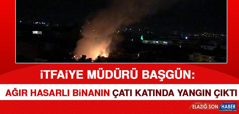 İtfaiye Müdürü Başgün: Ağır Hasarlı Binanın Çatı Katında Yangın Çıktı