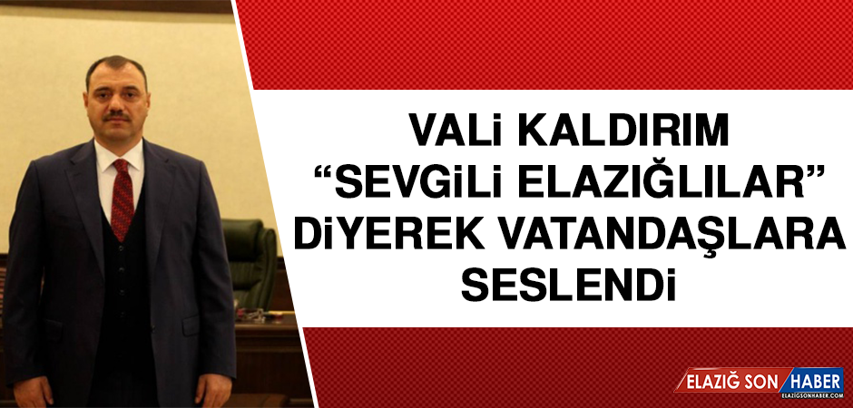 """VALİ KALDIRIM """"SEVGİLİ ELAZIĞLILAR"""" DİYEREK VATANDAŞLARA SESLENDİ"""