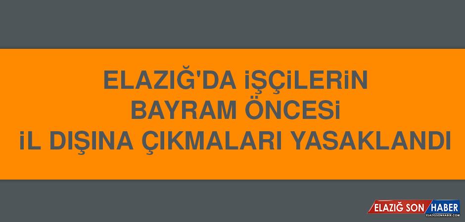 Elazığ'da İşçilerin Bayram Öncesi İl Dışına Çıkmaları Yasaklandı