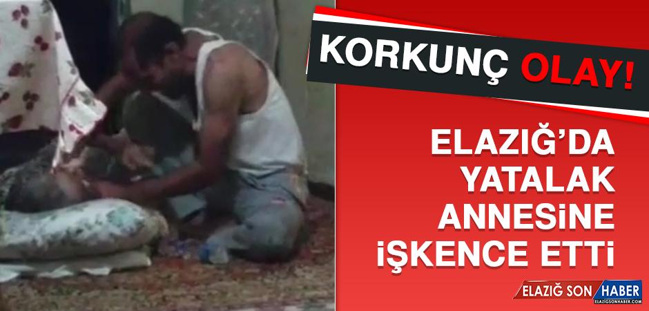 KORKUNÇ OLAY! ELAZIĞ'DA YATALAK ANNESİNE İŞKENCE ETTİ