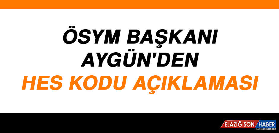 ÖSYM Başkanı Aygün'den HES kodu Açıklaması