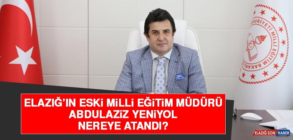 Elazığ'ın Eski Milli Eğitim Müdürü Yeniyol, Nereye Atandı?