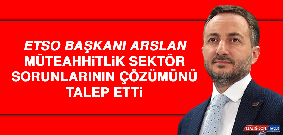 ETSO Başkanı Arslan, Müteahhitlik Sektör Sorunlarının Çözümünü Talep Etti