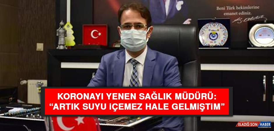 """Koronayı yenen Sağlık Müdürü: """"Artık suyu içemez hale gelmiştim"""""""