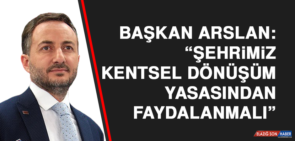 """Başkan Arslan: """"Şehrimiz kentsel dönüşüm yasasından faydalanmalı"""""""