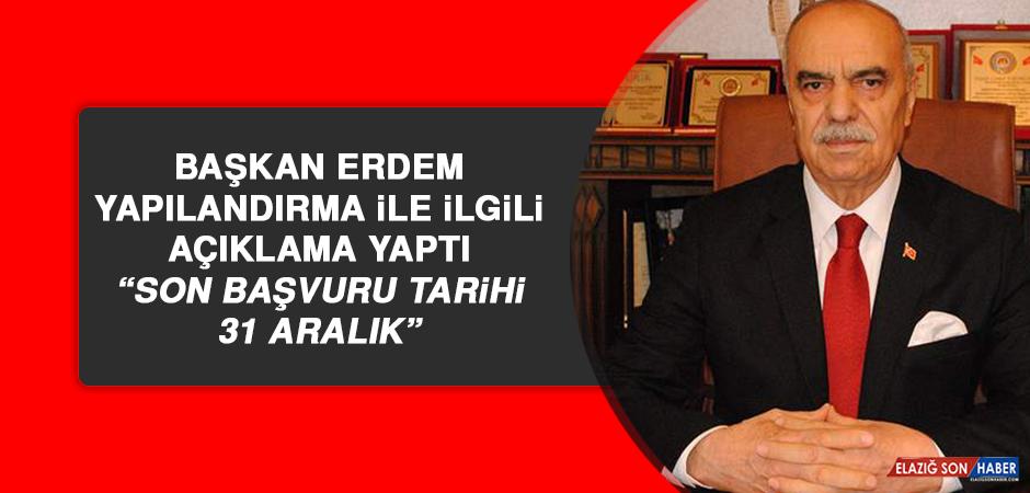 """BAŞKAN ERDEM: """"SON BAŞVURU TARİHİ 31 ARALIK"""""""
