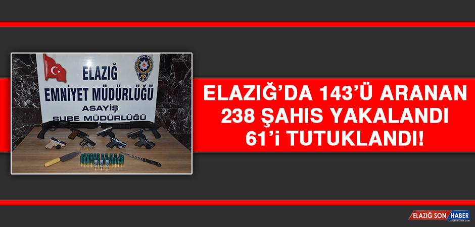 Elazığ'da 143'ü Aranan 238 Şahıs Yakalandı, 61'i Tutuklandı!