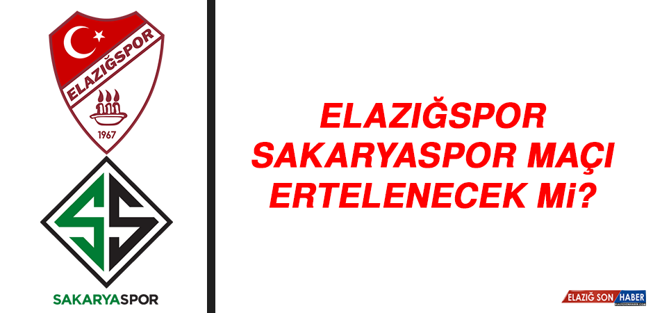 Elazığspor - Sakaryaspor maçı ertelenecek mi?