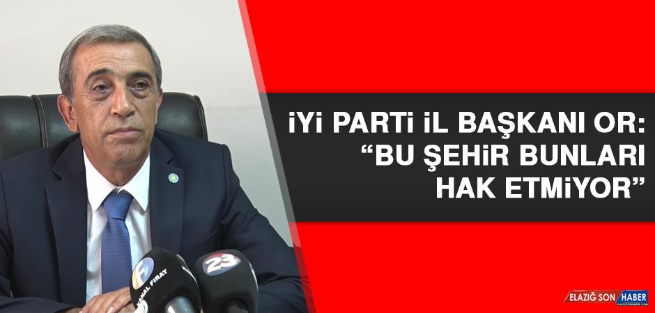 """İYİ Parti İl Başkanı Or: """"Bu şehir bunları hak etmiyor"""""""