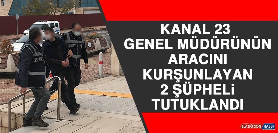 Kanal 23 Genel Müdürünün Aracını Kurşunlayan 2 Şüpheli Tutuklandı