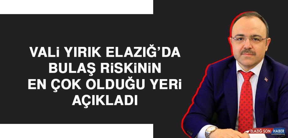 Vali Yırık Elazığ'da Bulaş Riskinin En Çok Olduğu Yeri Açıkladı