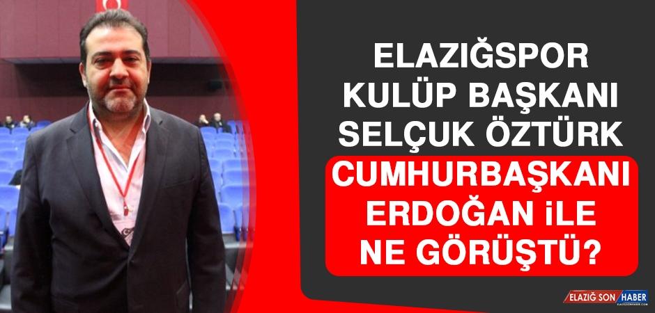 Elazığspor Kulüp Başkanı Selçuk Öztürk Cumhurbaşkanı Erdoğan İle Ne Görüştü?