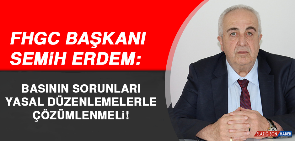 FHGC Başkan Semih Erdem: Basının Sorunları, Yasal Düzenlemelerle Çözümlenmeli
