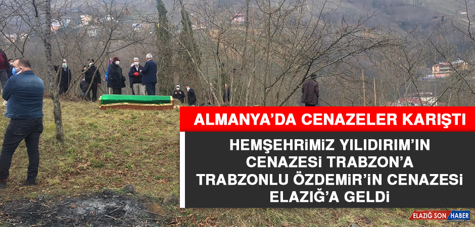 Almanya'da Cenazeler Karıştı; Elazığlı Yıldırım Trabzon'da Toprağa Verildi