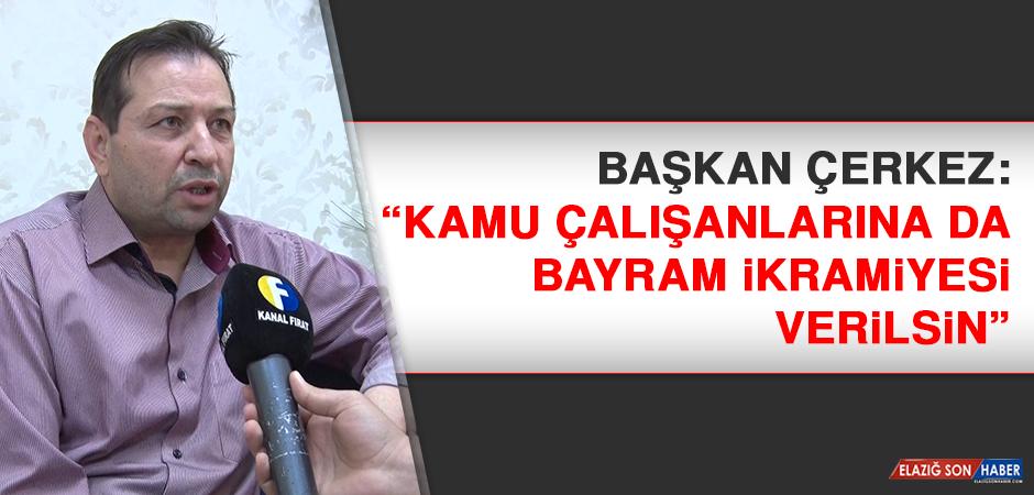 Başkan Çerkez: Kamu çalışanlarına da bayram ikramiyesi verilsin