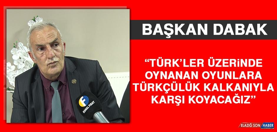 Dabak: Türk'ler Üzerinde Oynanan Oyunlara Türkçülük Kalkanıyla Karşı Koyacağız