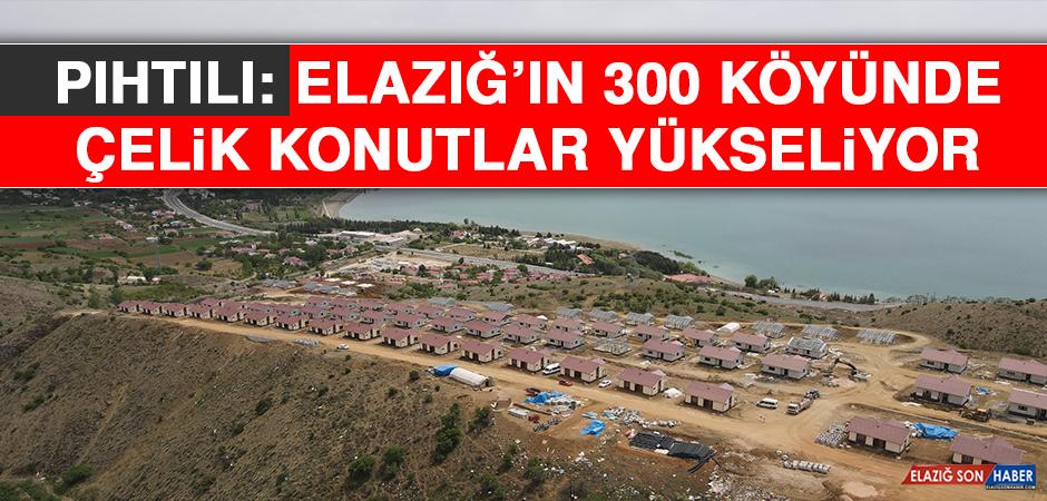Pıhtılı: Elazığ'ın 300 Köyünde, Çelik Konutlar Yükseliyor