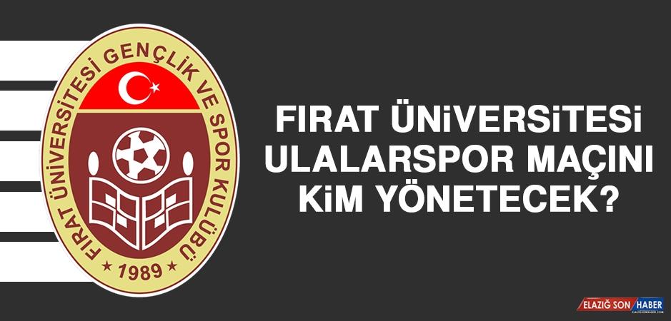 Fırat Üniversitesi Ulalarspor Maçını Kim Yönetecek?