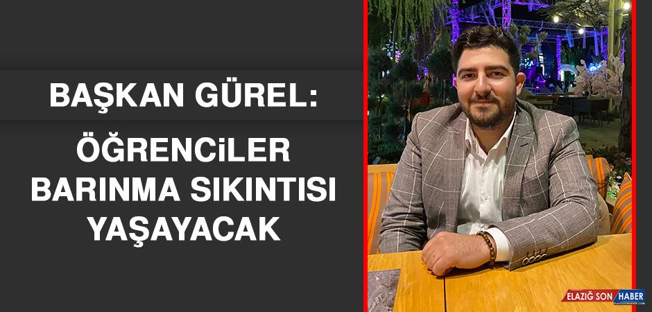 Başkan Gürel: Öğrenciler Barınma Sıkıntısı Yaşayacak