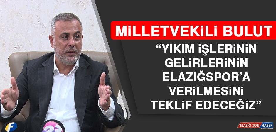 Milletvekili Bulut: Yıkım İşlerinin Gelirlerinin Elazığspor'a Verilmesini Teklif Edeceğiz