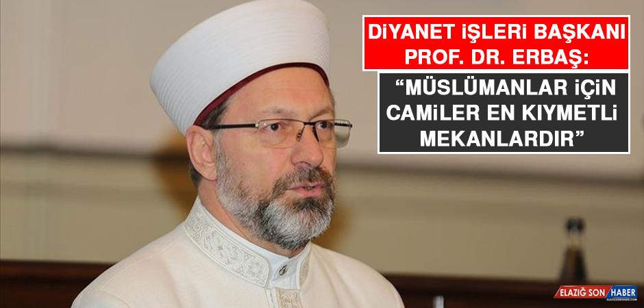 """Diyanet İşleri Başkanı Prof. Dr. Erbaş: """"Müslümanlar İçin Camiler En Kıymetli Mekanlardır"""""""