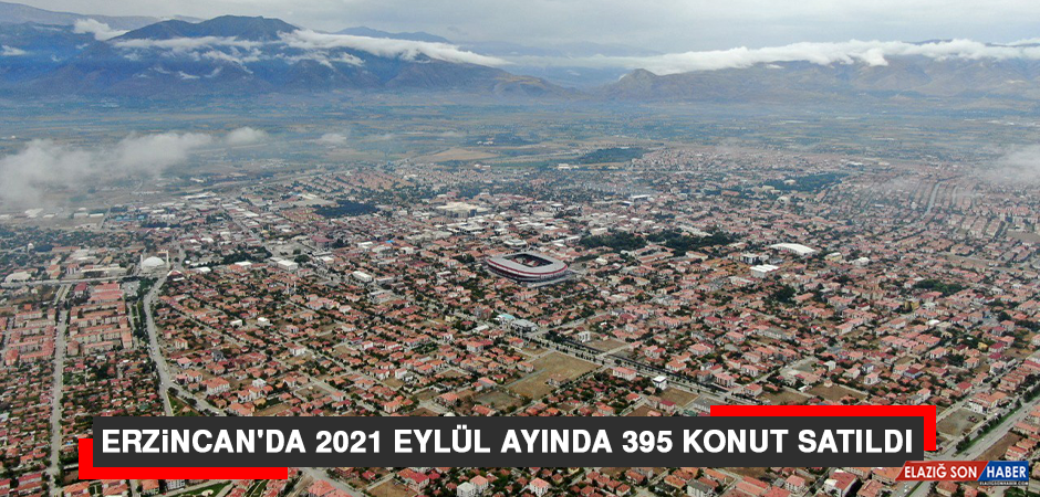 Erzincan'da 2021 Eylül Ayında 395 Konut Satıldı