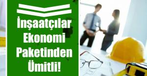 İnşaatçılar Ekonomi Paketinden Ümitli!