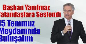 """BAŞKAN YANILMAZ """"15 TEMMUZ MEYDANINDA BULUŞALIM"""""""