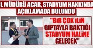 İl Müdürü Acar, Stadyum Hakkında Açıklamada Bulundu