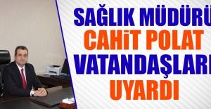 Sağlık Müdürü Polat Vatandaşları Uyardı