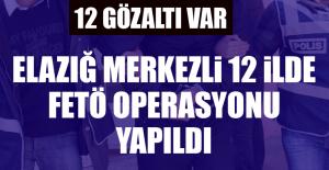 Elazığ Merkezli 12 İlde FETÖ Operasyonu...