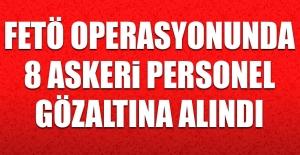 FETÖ Operasyonunda 8 Askeri Personel Gözaltına Alındı