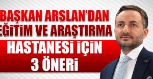 Başkan Arslan'dan Eğitim ve Araştırma Hastanesi İçin 3 Öneri
